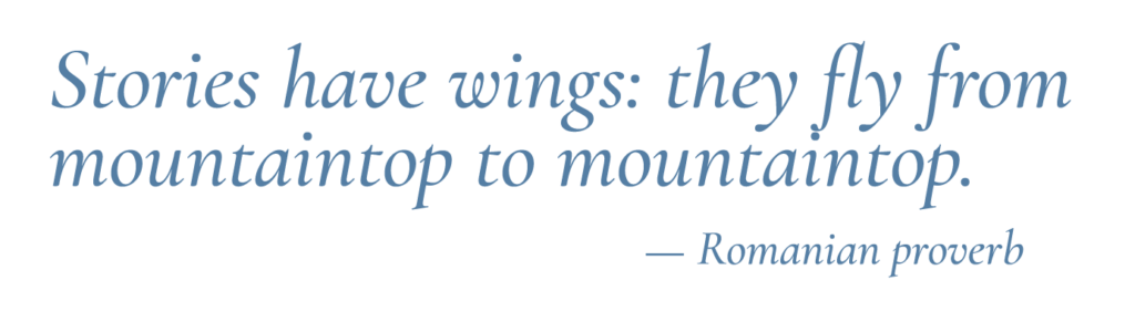 Stories have wings; they fly from mountaintop to mountaintop.